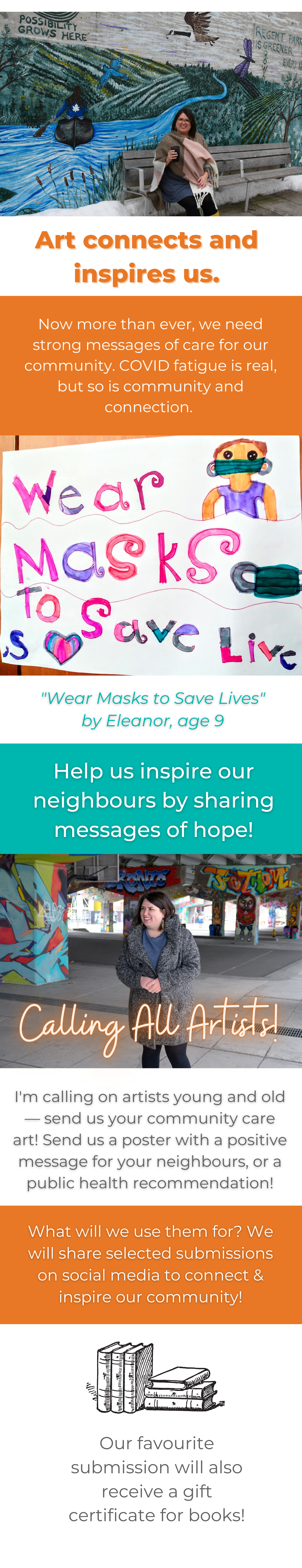 "Art connects and inspires us. Now more than ever, we need strong messages of care for our community. COVID fatigue is real, but so is community and connection. ""Wear Masks to Save Lives"" by Eleanor, age 9 Help us inspire our neighbours by sharing messages of hope! Calling All Artists! I'm calling on artists young and old — send us your community care art! Send us a poster with a positive message for your neighbours, or a public health recommendation! What will we use them for? We will share selected submissions on social media to connect & inspire our community! Our favourite submission will also receive a gift certificate for books!"