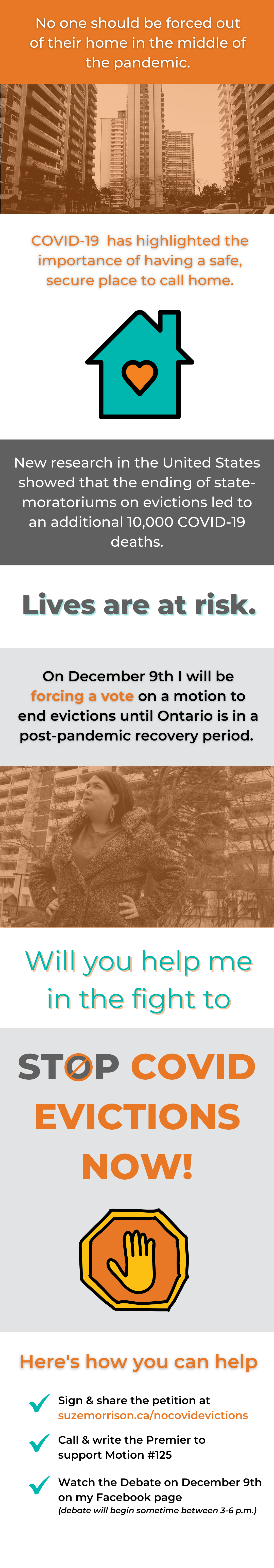 """""""No one should be forced out of their home in the middle of the pandemic. COVID-19  has highlighted the importance of having a safe secure pace to call home. New research in the United States showed that the ending of state-moratoriums on evictions led to an additional 10,000 COVID-19 deaths. Lives are at risk. On December 9th I will be forcing a vote on a motion to end evictions until Ontario is in a post-pandemic recovery period. Will you help me in the fight to STOP COVID Evictions NOW! Here's how you can help"""