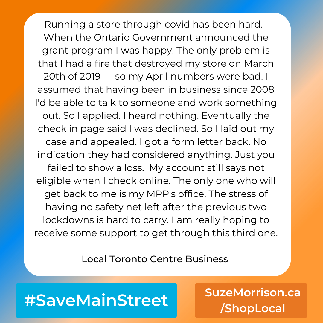 Running a store through covid has been hard.  When the Ontario Government announced the grant program I was happy. The only problem is that I had a fire that destroyed my store on March 20th of 2019 — so my April numbers were bad. I assumed that having been in business since 2008 I'd be able to talk to someone and work something out. So I applied. I heard nothing. Eventually the check in page said I was declined. So I laid out my case and appealed. I got a form letter back. No indication they had considered anything. Just you failed to show a loss.  My account still says not eligible when I check online. The only one who will get back to me is my MPP's office. The stress of having no safety net left after the previous two lockdowns is hard to carry. I am really hoping to receive some support to get through this third one.  Local Toronto Centre Business