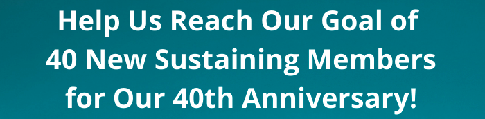 Help_Us_Reach_Our_Goal_of_40_New_Sustaining_Members_for_our_40th_Anniversary_graphic_cropped.png