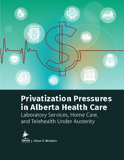 Privatization Pressures in Alberta Heath Care: Laboratory Services, Home Care, and Telehealth Under Austerity