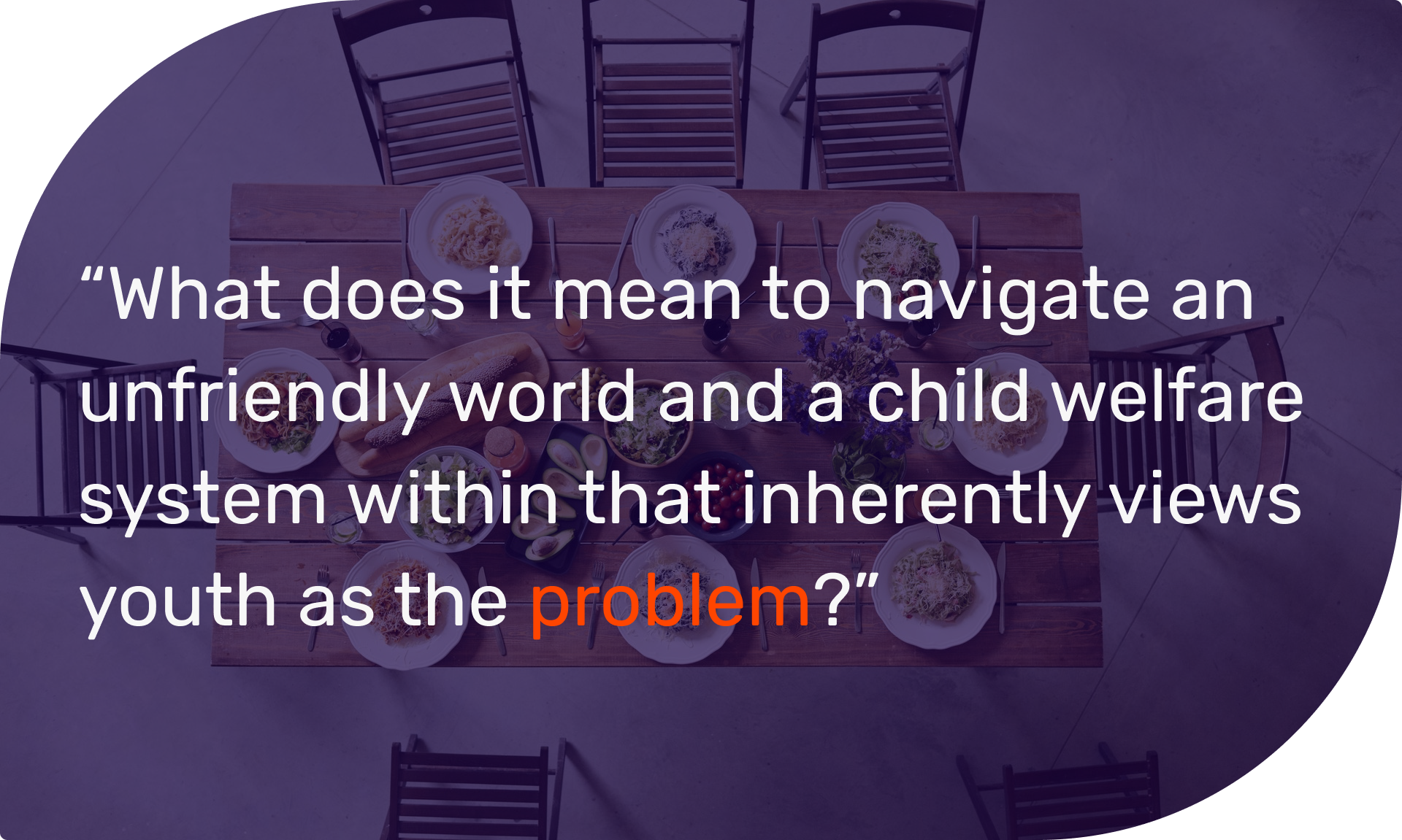 What does it mean to navigate an unfriendly world and a child welfare system within that inherently views youth as the problem