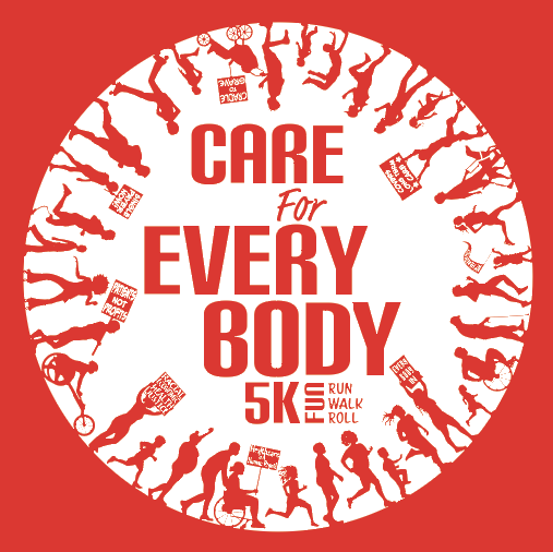 Graphic with red background featuring a white circle with red silhouetted figures going around walking, rolling, running, biking, etc. Many figures are holding signs in support of single payer. Red bold text in the center reads: Care for Every Body 5k Fun Run Walk Roll