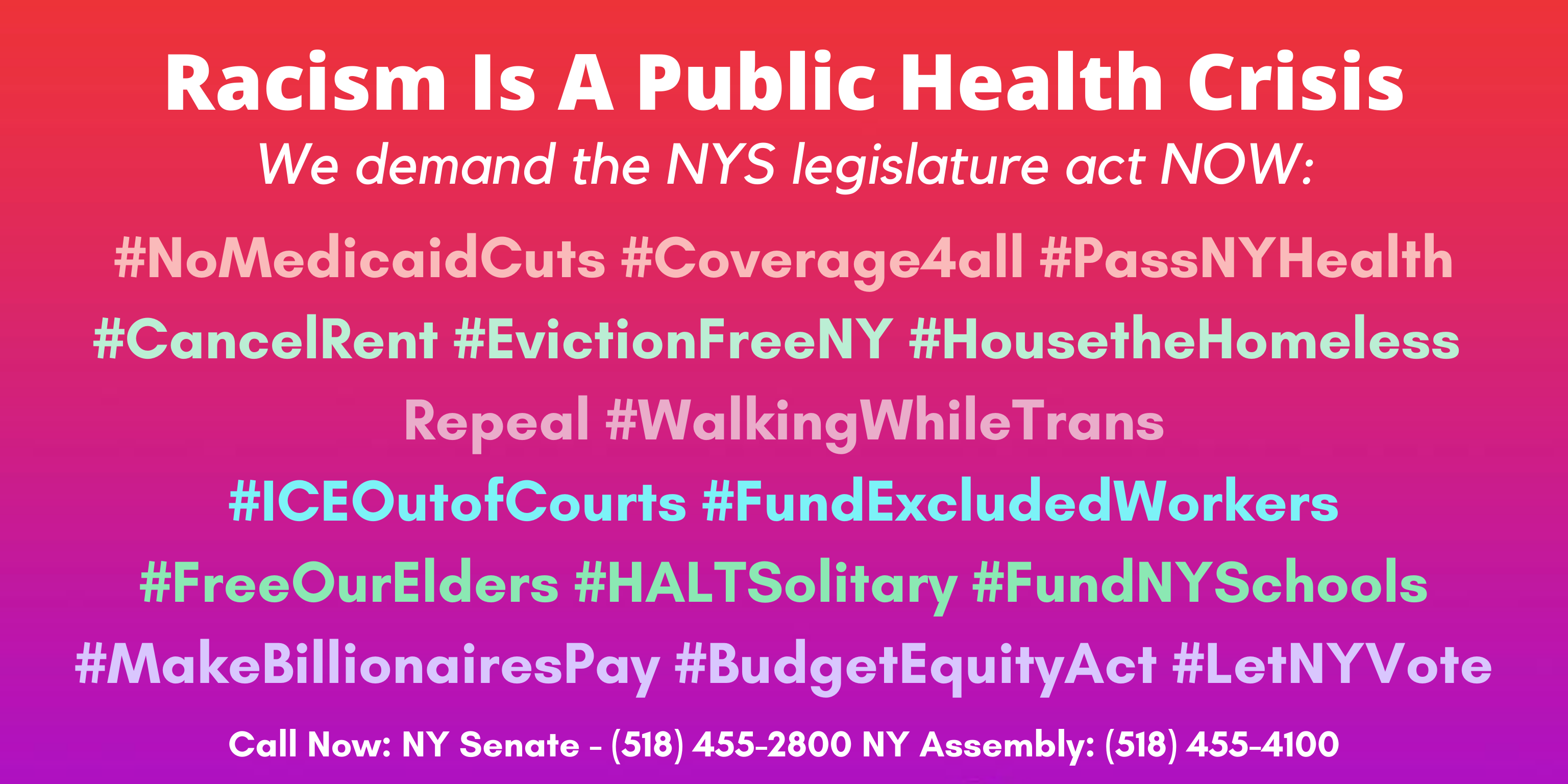 The background color of the image fades from red to pink to purple. The text in white: Racism Is A Public Health Crisis We demand the NYS legislature act NOW: #NoMedicaidCuts #Coverage4all #PassNYHealth #CancelRent #EvictionFreeNY #HousetheHomeless Repeal #WalkingWhileTrans #ICEOutofCourts #FundExcludedWorkers #FreeOurElders #HALTSolitary #FundNYSchools #MakeBillionairesPay #BudgetEquityAct #LetNYVote. Call Now: NY Senate - (518) 455-2800 NY Assembly: (518) 455-4100