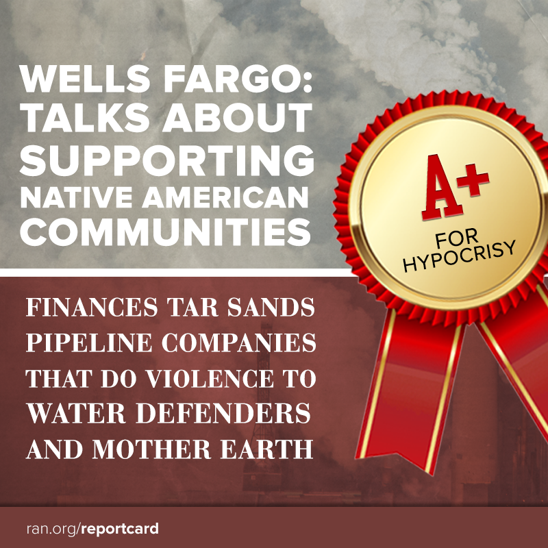 Wells Fargo: Talks about supporting Native American communities. Finances tar sands pipeline companies that do violence to Water Defenders and Mother Earth. A+ for hypocrisy!