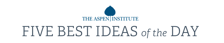 Aspen Institute: FIVE BEST IDEAS of the DAY