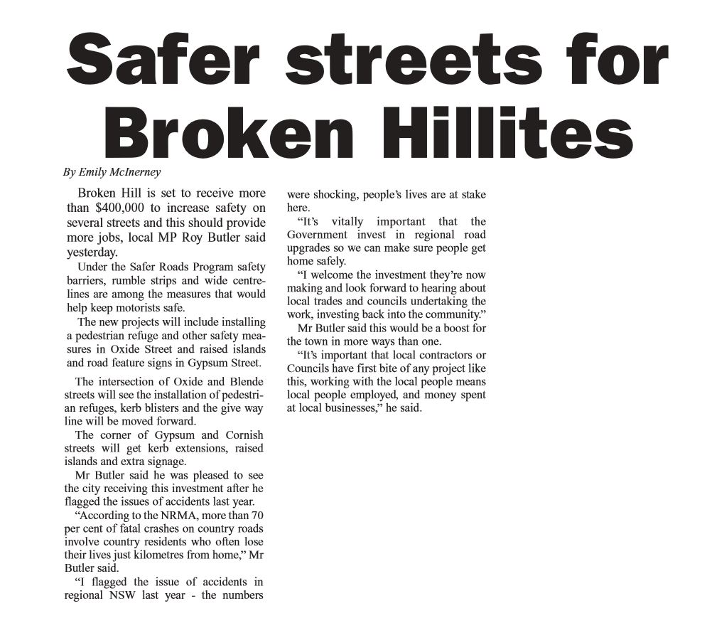 "Broken Hill is set to receive more than $400,000 to increase safety on several streets and this should provide more jobs, local MP Roy Butler said yesterday. Under the Safer Roads Program safety barriers, rumble strips and wide centrelines are among the measures that would help keep motorists safe. The new projects will include installing a pedestrian refuge and other safety measures in Oxide Street and raised islands and road feature signs in Gypsum Street. The intersection of Oxide and Blende streets will see the installation of pedestrian refuges, kerb blisters and the give way line will be moved forward. The corner of Gypsum and Cornish streets will get kerb extensions, raised islands and extra signage. Mr Butler said he was pleased to see the city receiving this investment after he flagged the issues of accidents last year. ""According to the NRMA, more than 70 per cent of fatal crashes on country roads involve country residents who often lose their lives just kilometres from home,"" Mr Butler said. ""I flagged the issue of accidents in regional NSW last year - the numbers  were shocking, people's lives are at stake here. ""It's vitally important that the Government invest in regional road upgrades so we can make sure people get home safely. ""I welcome the investment they're now making and look forward to hearing about local trades and councils undertaking the work, investing back into the community."" Mr Butler said this would be a boost for the town in more ways than one. ""It's important that local contractors or Councils have first bite of any project like this, working with the local people means local people employed, and money spent at local businesses,"" he said."