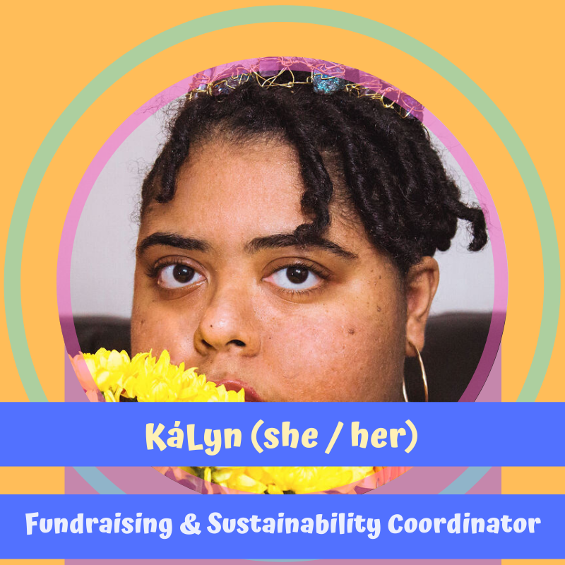 "image of kályn our new fundraising and sustainability coordinator on a bright yellow background. kályn's face is cropped behind a bright yellow flower so you can only see her dark brown eyes and locs. text reads, ""kályn (she/her) fundraising & sustainability coordinator"""