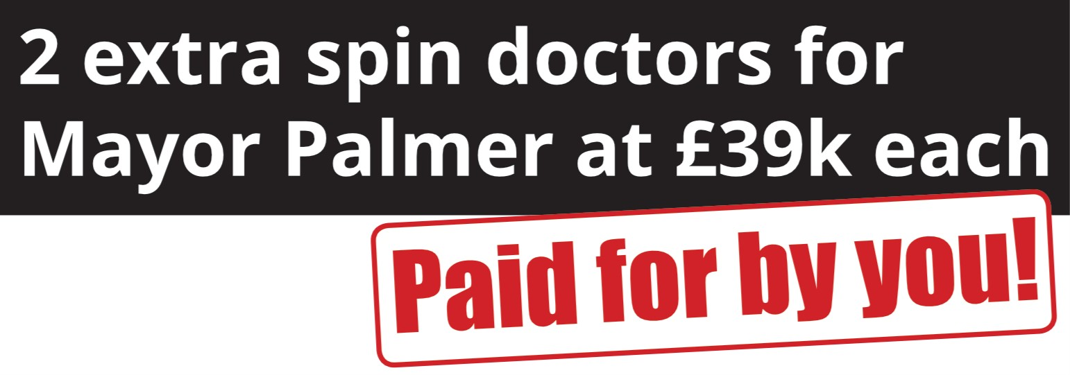 2 extra spin doctors for Mayor Palmer at £39k each. Paid for by you!