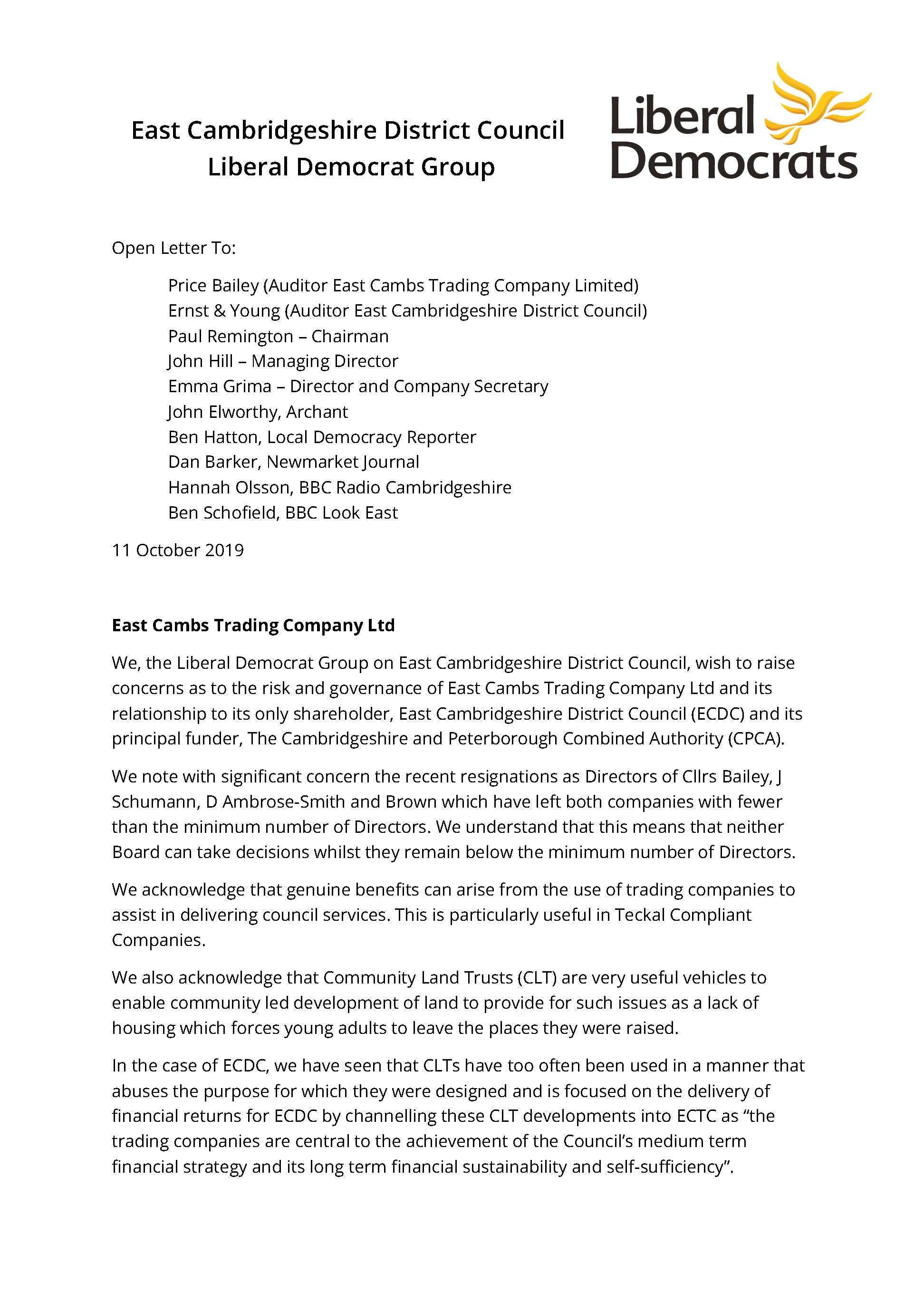 """East Cambridgeshire District Council Liberal Democrat Group Open Letter To: Price Bailey (Auditor East Cambs Trading Company Limited) Ernst & Young (Auditor East Cambridgeshire District Council) Paul Remington – Chairman John Hill – Managing Director Emma Grima – Director and Company Secretary John Elworthy, Archant Ben Hatton, Local Democracy Reporter Dan Barker, Newmarket Journal Hannah Olsson, BBC Radio Cambridgeshire Ben Schofield, BBC Look East 11 October 2019 East Cambs Trading Company Ltd We, the Liberal Democrat Group on East Cambridgeshire District Council, wish to raise concerns as to the risk and governance of East Cambs Trading Company Ltd and its relationship to its only shareholder, East Cambridgeshire District Council (ECDC) and its principal funder, The Cambridgeshire and Peterborough Combined Authority (CPCA). We note with significant concern the recent resignations as Directors of Cllrs Bailey, J Schumann, D Ambrose-Smith and Brown which have left both companies with fewer than the minimum number of Directors. We understand that this means that neither Board can take decisions whilst they remain below the minimum number of Directors. We acknowledge that genuine benefits can arise from the use of trading companies to assist in delivering council services. This is particularly useful in Teckal Compliant Companies. We also acknowledge that Community Land Trusts (CLT) are very useful vehicles to enable community led development of land to provide for such issues as a lack of housing which forces young adults to leave the places they were raised. In the case of ECDC, we have seen that CLTs have too often been used in a manner that abuses the purpose for which they were designed and is focused on the delivery of financial returns for ECDC by channelling these CLT developments into ECTC as """"the trading companies are central to the achievement of the Council's medium term financial strategy and its long term financial sustainability and self-sufficiency""""."""
