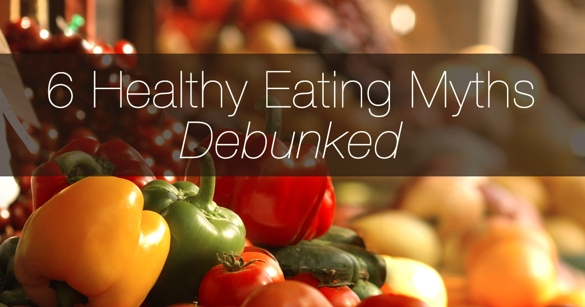 6 Healthy Eating Myths Debunked