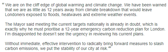 We are on the cliff edge of global warming and climate change. We have been warned that we are as little as 12 years away from climate breakdown that would leave Londoners exposed to floods, heatwaves and extreme weather events.  The Mayor said meeting the current targets nationally is already in doubt, which is exactly why he must prioritise a 12-year emergency carbon reduction plan for London. I'm disappointed he doesn't see the urgency in reviewing his current plans.  Without immediate, effective intervention to radically bring forward measures to slash carbon emissions, we put the stability of our city at risk.