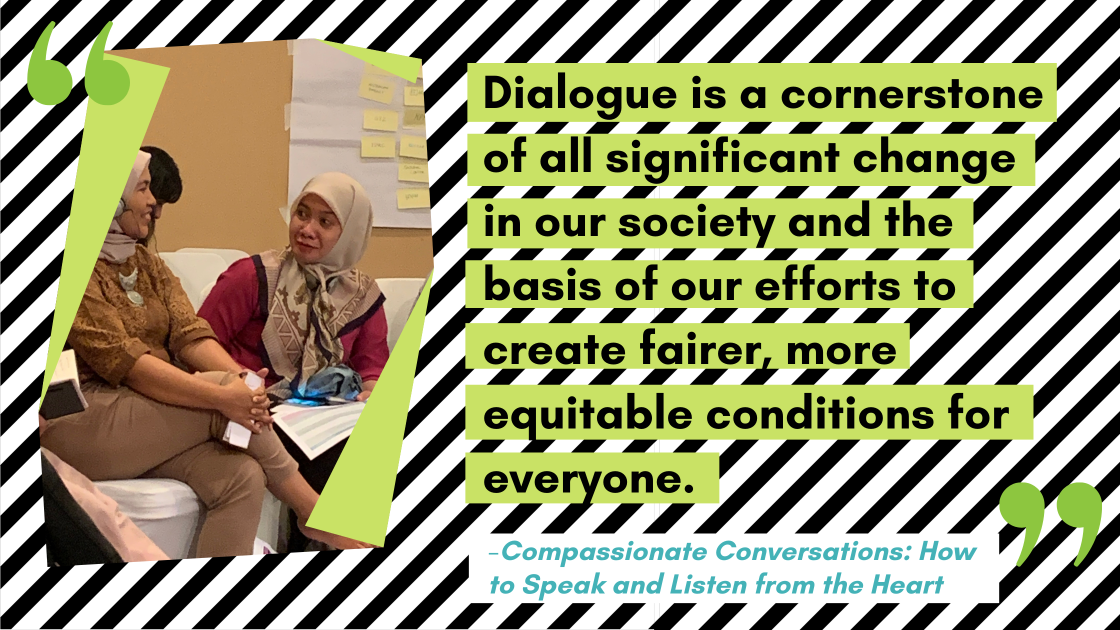 Quote from the book Compassionate Conversations: Dialogue is a cornerstone of all significant change in our society and the basis of our efforts to create fairer, more equitable conditions for everyone.