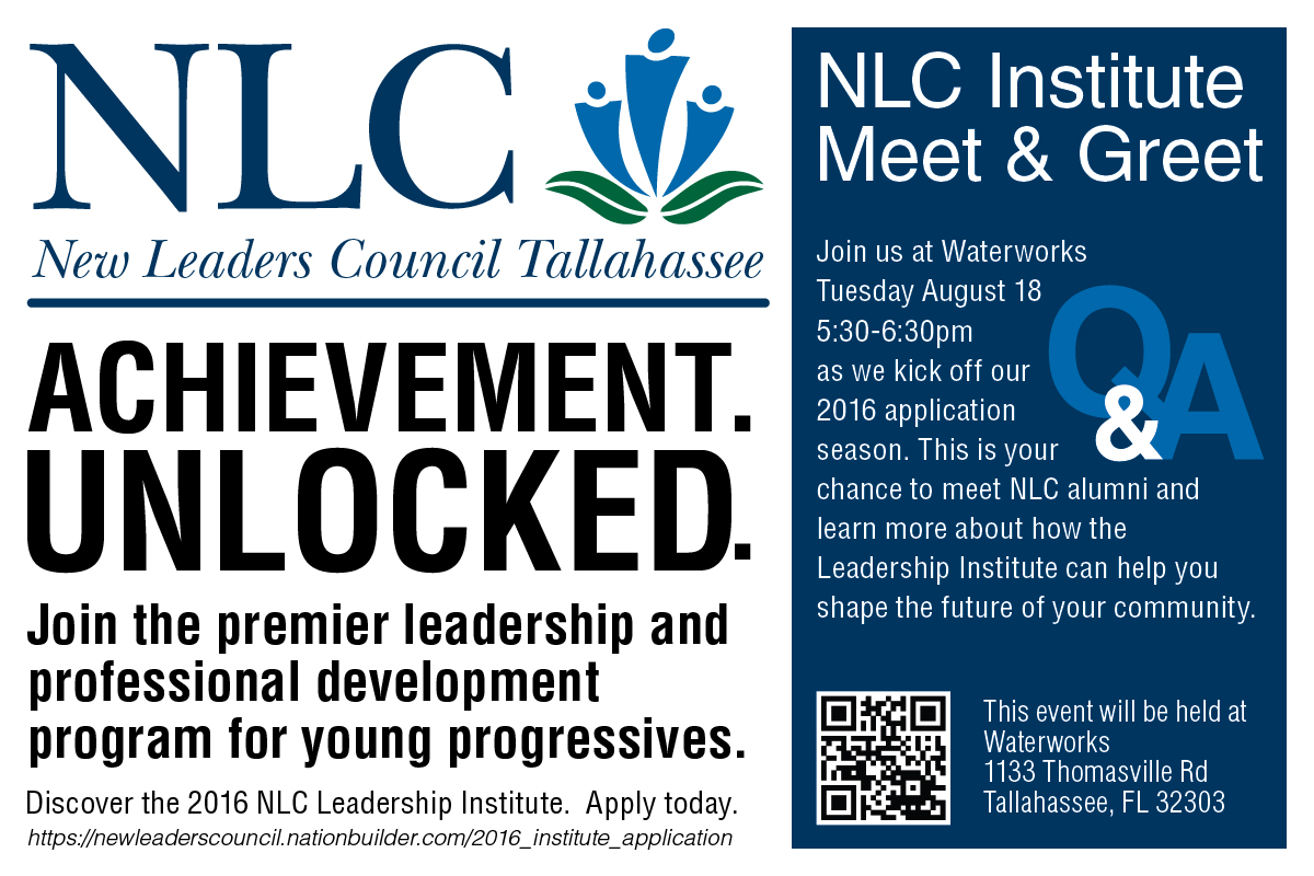 New Leaders Council Tallahassee: Achievement. Unlocked.  Join the premier leadership and professional development program for young progressives. Discover the 2016 NLC Leadership Institute. Apply today. https://newleaderscouncil.nationbuilder.com/2016_institute_application Join us at Waterworks Tuesday, August 18, 5:30-6:30 pm as we kick off our 2016 application season. This is your chance to meet NLC alumni and learn more about how the Leadership Institute can help you shape the future of your community. This event will be held at Waterworks 1133 Thomassville Road, Tallahassee, FL 32303.