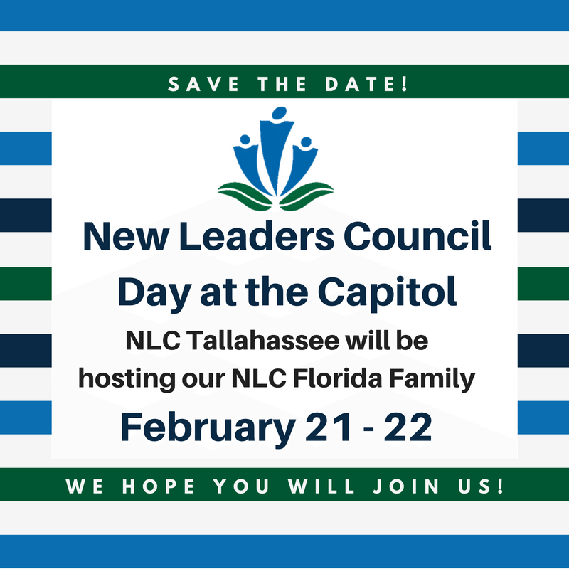 Save the Date! New Leaders Council Logo. New Leaders Council Day at the Capitol. NLC Tallahassee will be hosting our NLC Florida Family. February 21-22. We hope you will join us!