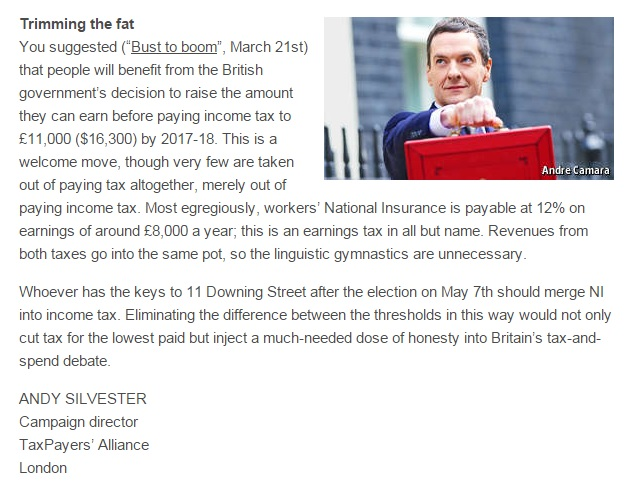 "You suggested (""Bust to boom"", March 21st) that people will benefit from the British government's decision to raise the amount they can earn before paying income tax to £11,000 ($16,300) by 2017-18. This is a welcome move, though very few are taken out of paying tax altogether, merely out of paying income tax. Most egregiously, workers' National Insurance is payable at 12% on earnings of around £8,000 a year; this is an earnings tax in all but name. Revenues from both taxes go into the same pot, so the linguistic gymnastics are unnecessary.  Whoever has the keys to 11 Downing Street after the election on May 7th should merge NI into income tax. Eliminating the difference between the thresholds in this way would not only cut tax for the lowest paid but inject a much-needed dose of honesty into Britain's tax-and-spend debate."