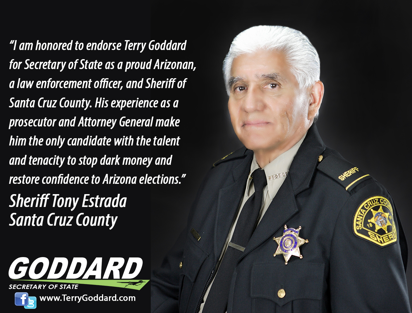 """I am honored to endorse Terry Goddard for Secretary of State as a proud Arizonan, a law enforcement officer, and Sheriff of Santa Cruz County. His experience as a prosecutor and Attorney General make him the only candidate with the talent and tenacity to stop dark money and restore confidence to Arizona elections.""     Sheriff Tony Estrada Santa Cruz County"