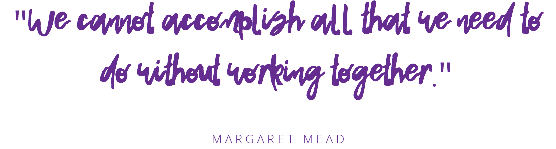"""We cannot accomplish all that we need to do without working together."" -MARGARET MEAD-"