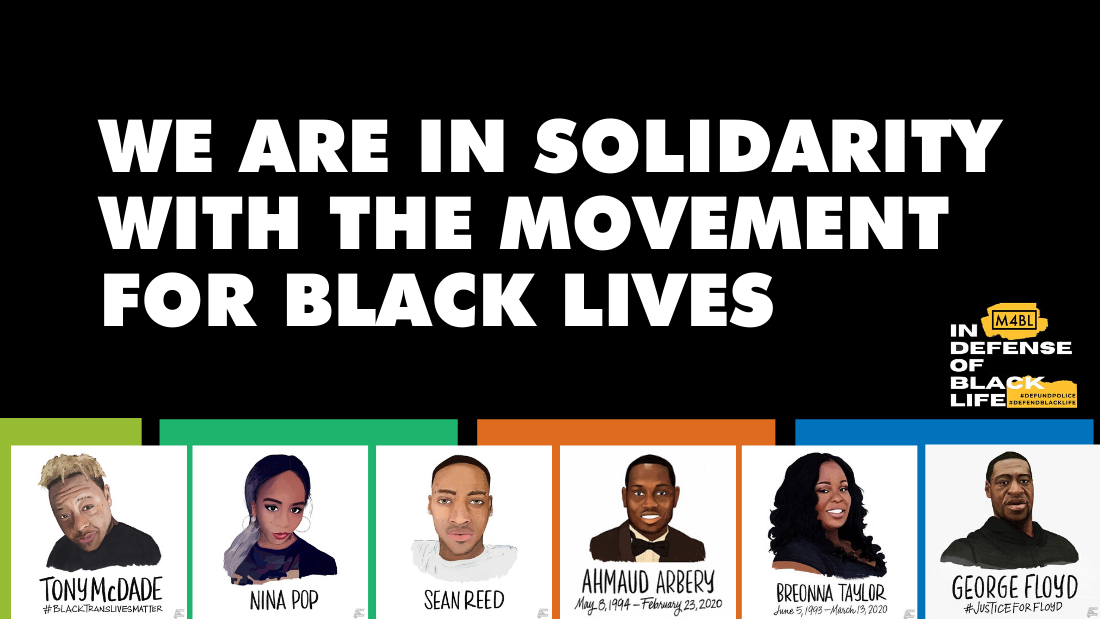 "Banner that says ""We are in solidarity with the movement for black lives,"" M4BL In defense of Black Life and illustrated images by Color of Change of Tony McDade, Nina Pop, Sean Reed, Ahmaud Arbery, Breonna Taylor, and George Floyd"