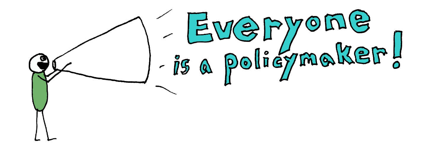 everyone is a policymaker!