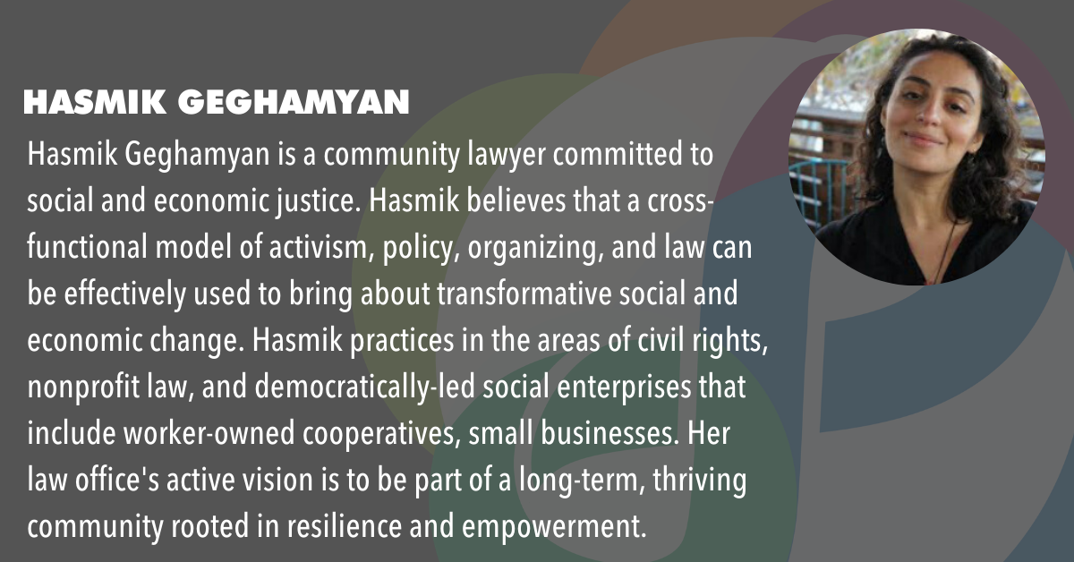 Hasmik Geghamyan is a community lawyer committed to social and economic justice. Hasmik believes that a cross-functional model of activism, policy, organizing, and law can be effectively used to bring about transformative social and economic change. Hasmik practices in the areas of civil rights, nonprofit law, and democratically-led social enterprises that include worker-owned cooperatives, small businesses. Her law office's active vision is to be part of a long-term, thriving community rooted in resilience and empowerment.