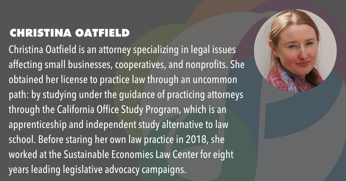 Christina Oatfield is an attorney specializing in legal issues affecting small businesses, cooperatives, and nonprofits. She obtained her license to practice law through an uncommon path: by studying under the guidance of practicing attorneys through the California Office Study Program, which is an apprenticeship and independent study alternative to law school. Before staring her own law practice in 2018, she worked at the Sustainable Economies Law Center for eight years leading legislative advocacy campaigns.
