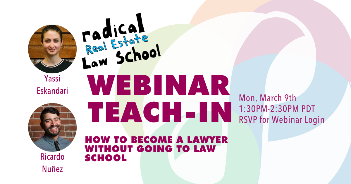 radical real estate law school webinar teach in: how to become a lawyer without going to law school. Mon, March 9th. 1:30pm-2:30pm PDT. RSVP for webinar login