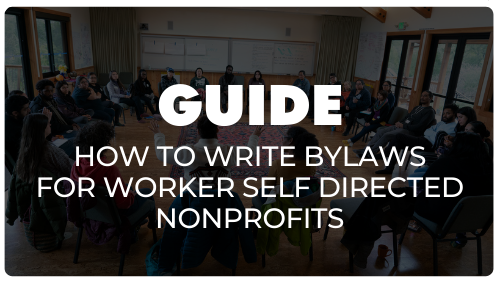 Click here to check out our Guide on how to write bylaws for worker self directed nonprofits