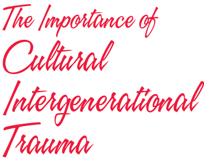 the Importance of Cultural Intergenerational Trauma