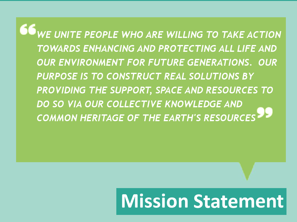 Mission Statement: We unite people who are willing to take action towards enhancing and protecting all life and our environment for future generations.  Our purpose is to construct real solutions by providing the support, space and resources to do so via our collective knowledge and common heritage of the earth's resources.