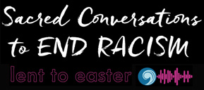 Podcast for a Just World: Lenten Series on Sacred Conversations to End Racism