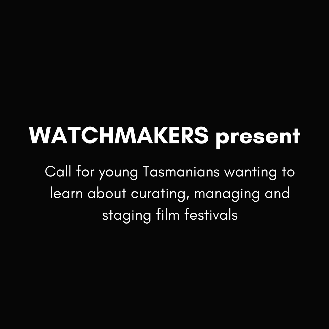 WATCHMAKERS_presentCall_for_young_Tasmanians_wanting_to_learn_about_curating__managing_and_staging_film_festivals(1).png