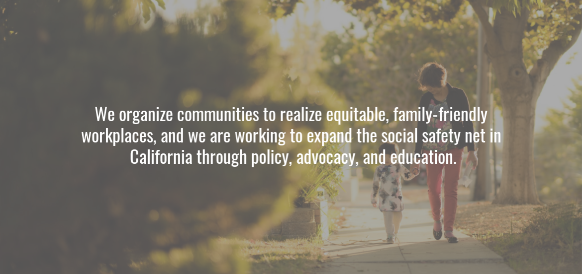 We organize communities to realize equitable, family-friendly workplaces, and we are working to expand the social safety net in California through policy, advocacy, and education.