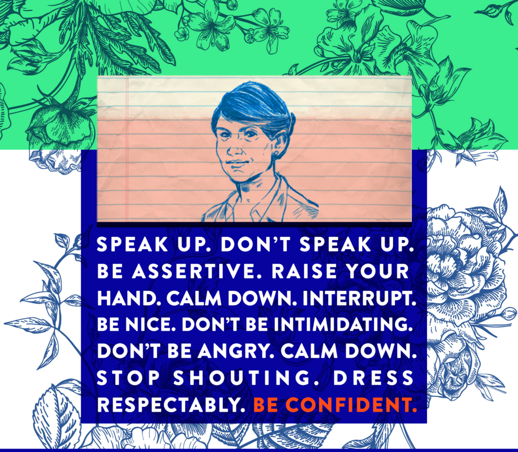 Speak Up. Don't Speak Up. Be Assertive. Raise Your Hand. Calm Down. Interrupt. Be Nice. Don't Be Intimidating. Don't Be Angry. Calm Down. Stop Shouting. Dress Respectably. Be Confident.