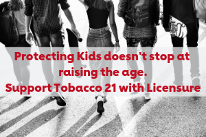 Protecting kids doesn't stop at raising the age. Support Tobacco 21 with Licensure.