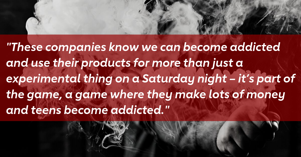 """""""These companies know we can become addicted and use their products for more than just a experimental thing on a Saturday night - it's part of the game, a game where they make lots of money and teens become addicted."""""""