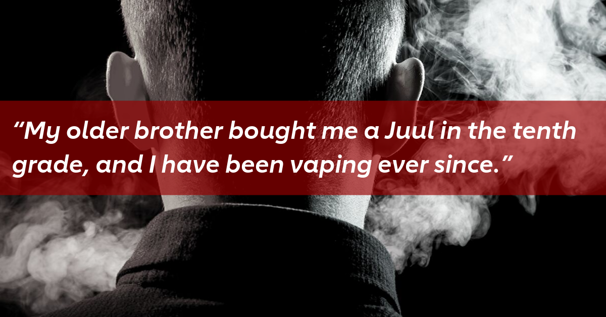 """""""My older brother bought me a Juul in the tenth grade, and I have been vaping ever since."""""""